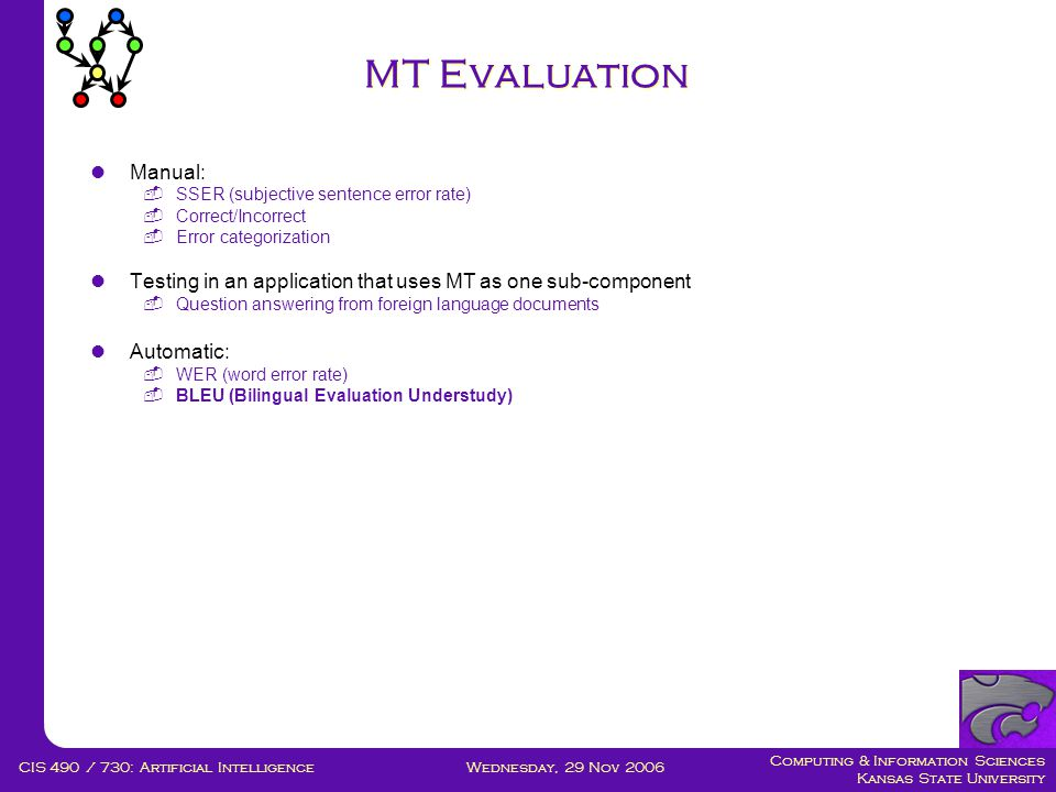 Computing & Information Sciences Kansas State University Wednesday, 29 Nov 2006CIS 490 / 730: Artificial Intelligence MT Evaluation  Manual:  SSER (subjective sentence error rate)  Correct/Incorrect  Error categorization  Testing in an application that uses MT as one sub-component  Question answering from foreign language documents  Automatic:  WER (word error rate)  BLEU (Bilingual Evaluation Understudy)