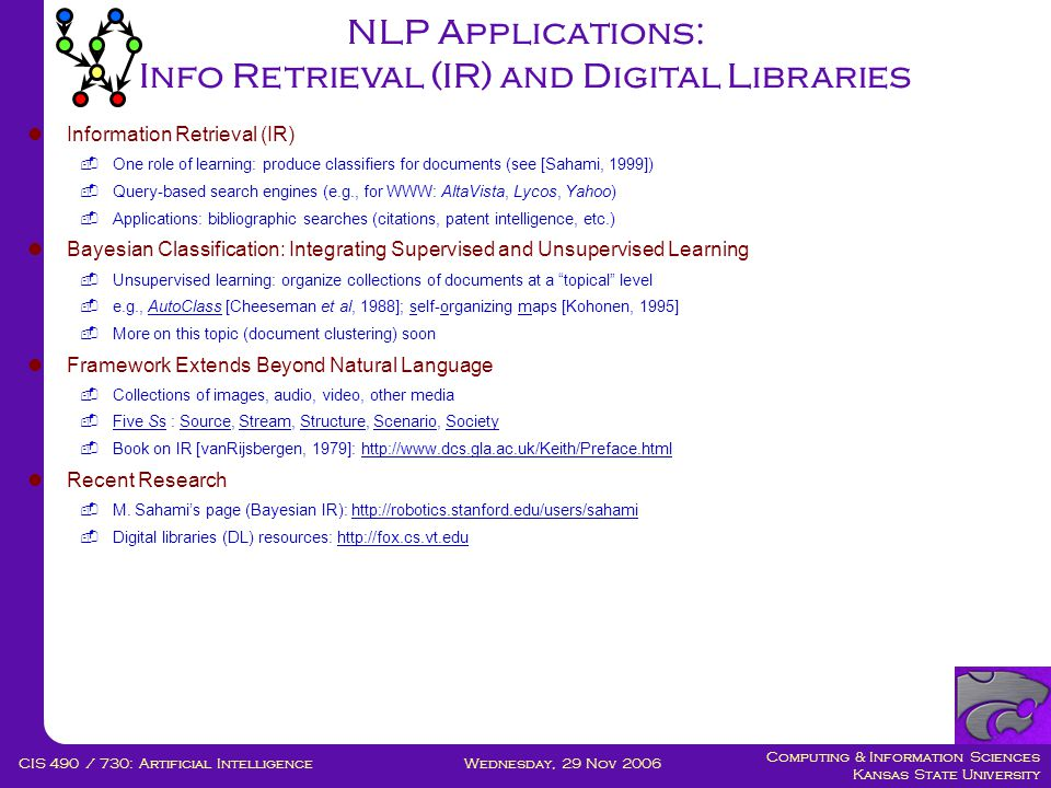 Computing & Information Sciences Kansas State University Wednesday, 29 Nov 2006CIS 490 / 730: Artificial Intelligence NLP Applications: Info Retrieval (IR) and Digital Libraries  Information Retrieval (IR)  One role of learning: produce classifiers for documents (see [Sahami, 1999])  Query-based search engines (e.g., for WWW: AltaVista, Lycos, Yahoo)  Applications: bibliographic searches (citations, patent intelligence, etc.)  Bayesian Classification: Integrating Supervised and Unsupervised Learning  Unsupervised learning: organize collections of documents at a topical level  e.g., AutoClass [Cheeseman et al, 1988]; self-organizing maps [Kohonen, 1995]  More on this topic (document clustering) soon  Framework Extends Beyond Natural Language  Collections of images, audio, video, other media  Five Ss : Source, Stream, Structure, Scenario, Society  Book on IR [vanRijsbergen, 1979]: http://www.dcs.gla.ac.uk/Keith/Preface.html  Recent Research  M.