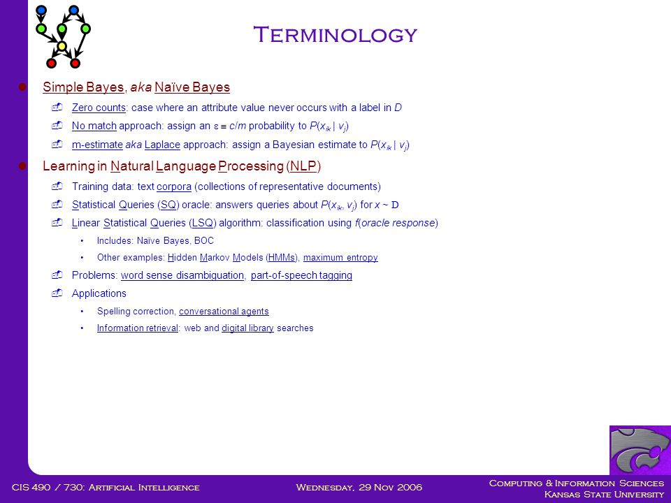 Computing & Information Sciences Kansas State University Wednesday, 29 Nov 2006CIS 490 / 730: Artificial Intelligence Terminology  Simple Bayes, aka Naïve Bayes  Zero counts: case where an attribute value never occurs with a label in D  No match approach: assign an   c/m probability to P(x ik | v j )  m-estimate aka Laplace approach: assign a Bayesian estimate to P(x ik | v j )  Learning in Natural Language Processing (NLP)  Training data: text corpora (collections of representative documents)  Statistical Queries (SQ) oracle: answers queries about P(x ik, v j ) for x ~ D  Linear Statistical Queries (LSQ) algorithm: classification using f(oracle response) •Includes: Naïve Bayes, BOC •Other examples: Hidden Markov Models (HMMs), maximum entropy  Problems: word sense disambiguation, part-of-speech tagging  Applications •Spelling correction, conversational agents •Information retrieval: web and digital library searches