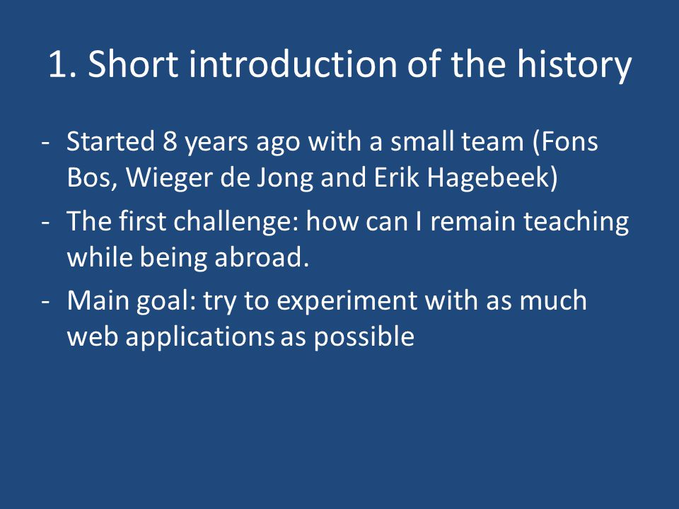1. Short introduction of the history -Started 8 years ago with a small team (Fons Bos, Wieger de Jong and Erik Hagebeek) -The first challenge: how can