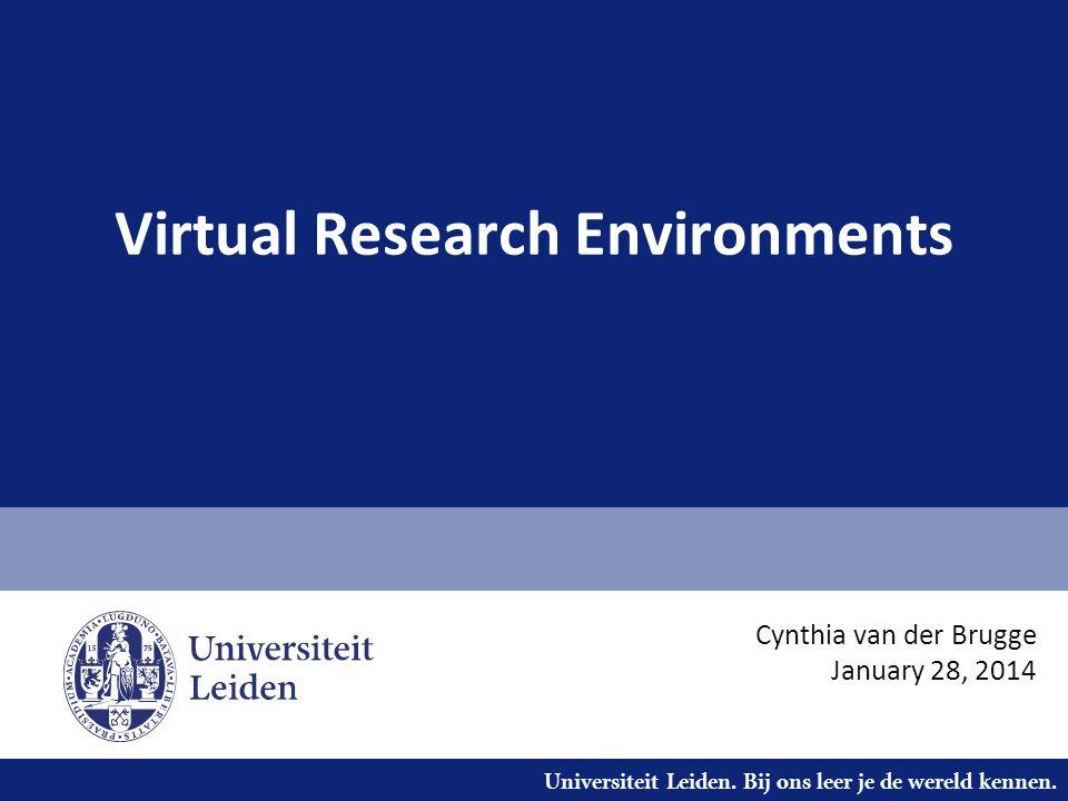 Universiteit Leiden. Bij ons leer je de wereld kennen. Virtual Research Environments Cynthia van der Brugge January 28, 2014