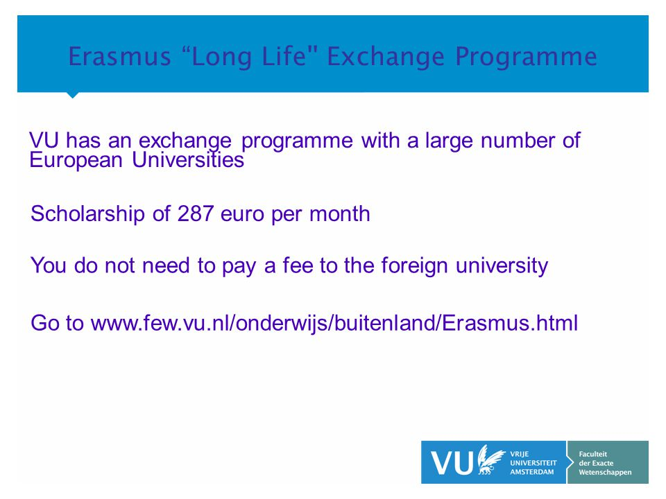 KOP OVER 2 REGELS tekst Erasmus Long Life Exchange Programme VU has an exchange programme with a large number of European Universities Scholarship of 287 euro per month You do not need to pay a fee to the foreign university Go to www.few.vu.nl/onderwijs/buitenland/Erasmus.html