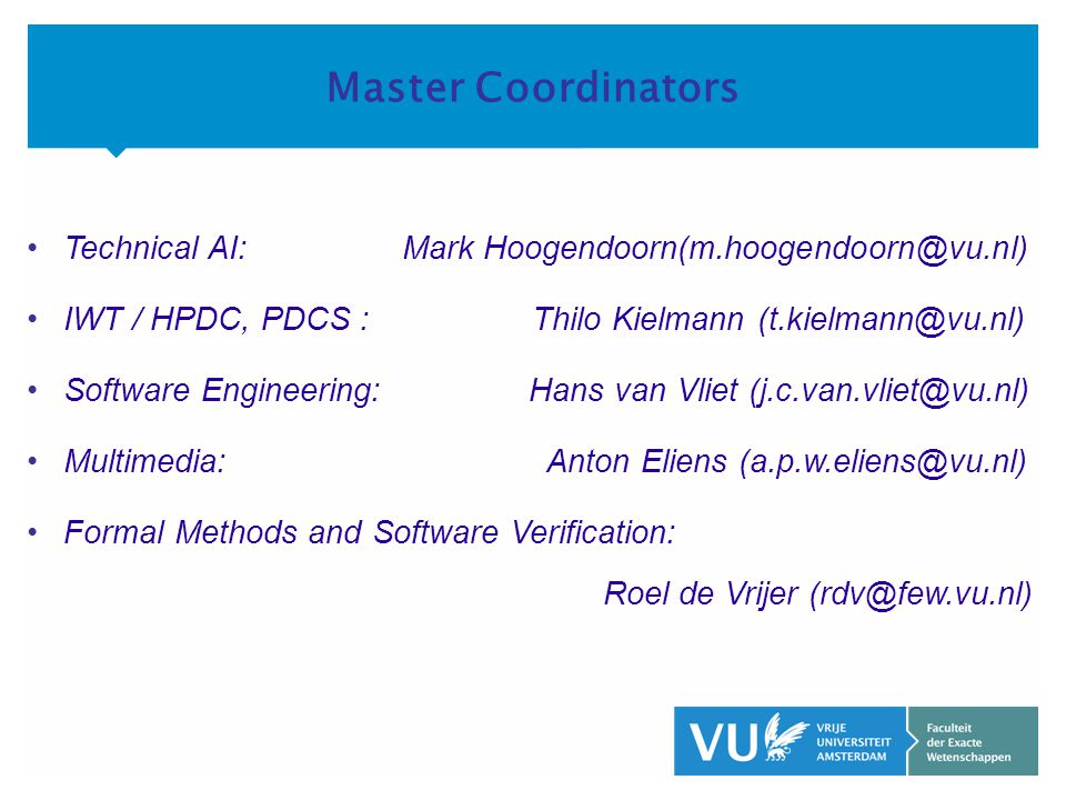 KOP OVER 2 REGELS tekst Master Coordinators •Technical AI: Mark Hoogendoorn(m.hoogendoorn@vu.nl) •IWT / HPDC, PDCS : Thilo Kielmann (t.kielmann@vu.nl) •Software Engineering: Hans van Vliet (j.c.van.vliet@vu.nl) •Multimedia: Anton Eliens (a.p.w.eliens@vu.nl) •Formal Methods and Software Verification: Roel de Vrijer (rdv@few.vu.nl)