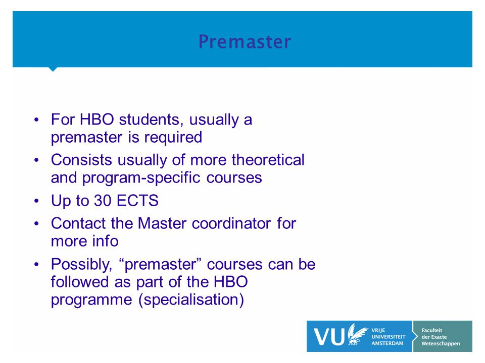 KOP OVER 2 REGELS tekst Premaster • For HBO students, usually a premaster is required • Consists usually of more theoretical and program-specific courses • Up to 30 ECTS • Contact the Master coordinator for more info • Possibly, premaster courses can be followed as part of the HBO programme (specialisation)
