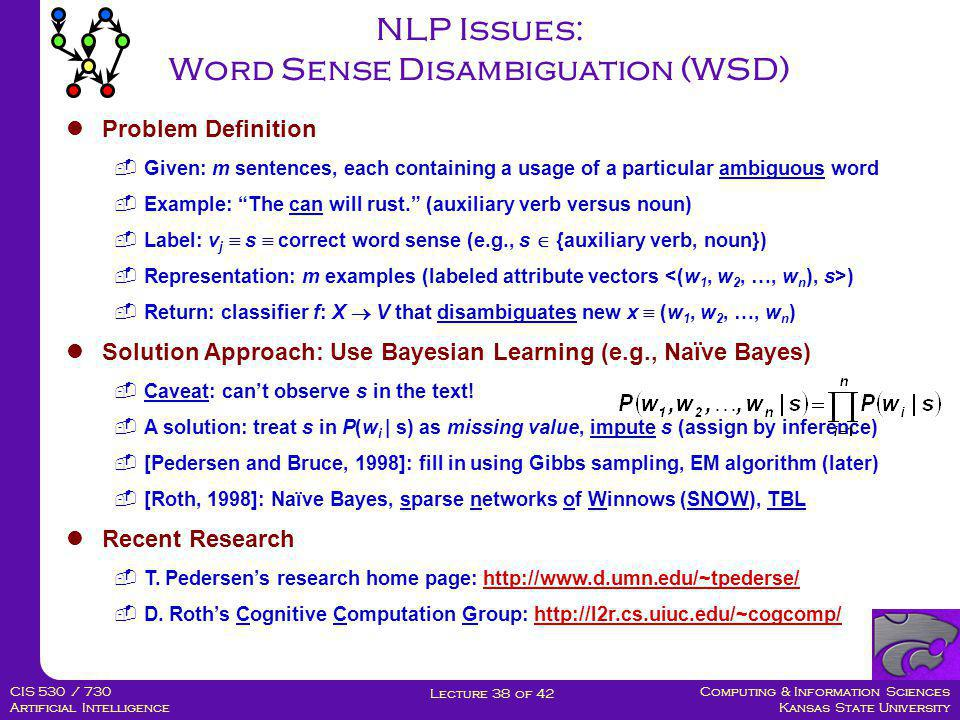 Computing & Information Sciences Kansas State University Lecture 38 of 42 CIS 530 / 730 Artificial Intelligence NLP Issues: Part-of-Speech (POS) Tagging  Problem Definition  Given: m sentences containing untagged words  Example: The can will rust.  Label (one per word, out of ~30-150): v j  s  (art, n, aux, vi)  Representation: labeled examples  Return: classifier f: X  V that tags x  (w 1, w 2, …, w n )  Applications: WSD, dialogue acts (e.g., That sounds OK to me.  ACCEPT)  Solution Approaches: Use Transformation-Based Learning (TBL)  [Brill, 1995]: TBL - mistake-driven algorithm that produces sequences of rules •Each rule of form (t i, v): a test condition (constructed attribute) and tag •t i : w within  k words of w i (context words); collocations (windows)  For more info: see [Roth, 1998], [Samuel, Carberry, Vijay-Shankar, 1998]  Recent Research  E.