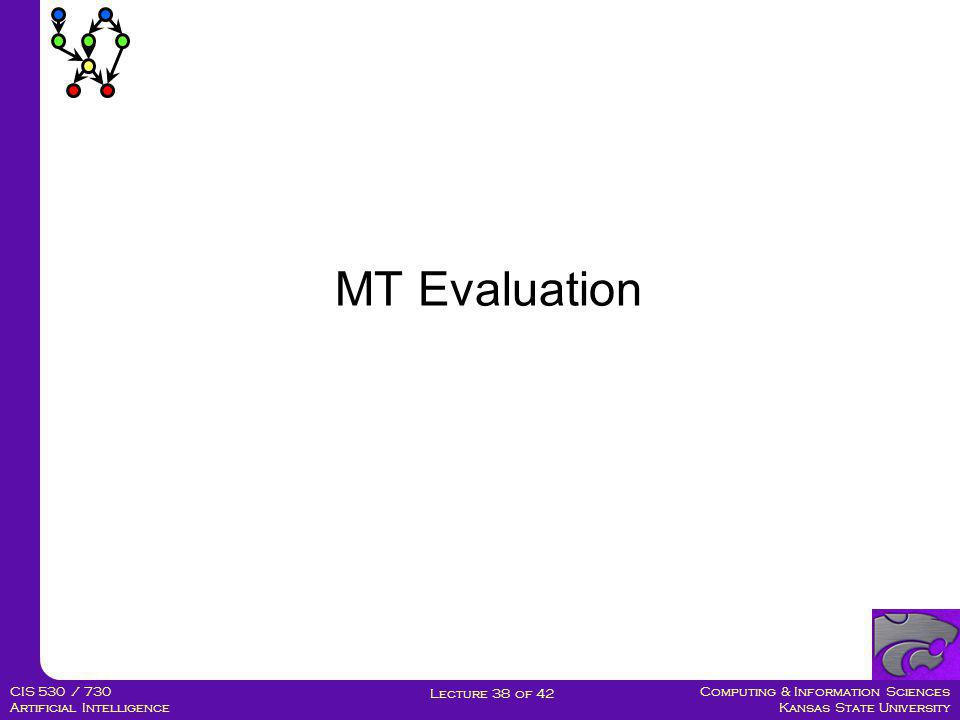 Computing & Information Sciences Kansas State University Lecture 38 of 42 CIS 530 / 730 Artificial Intelligence MT Evaluation  Manual:  SSER (subjective sentence error rate)  Correct/Incorrect  Error categorization  Testing in an application that uses MT as one sub-component  Question answering from foreign language documents  Automatic:  WER (word error rate)  BLEU (Bilingual Evaluation Understudy)
