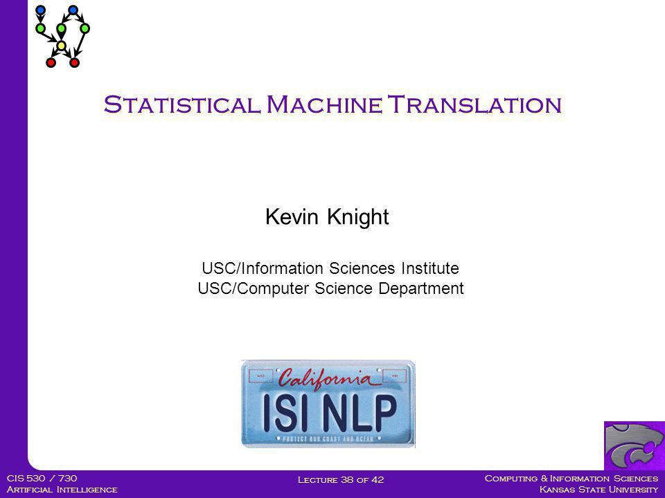 Computing & Information Sciences Kansas State University Lecture 38 of 42 CIS 530 / 730 Artificial Intelligence Statistical Machine Translation Kevin Knight USC/Information Sciences Institute USC/Computer Science Department