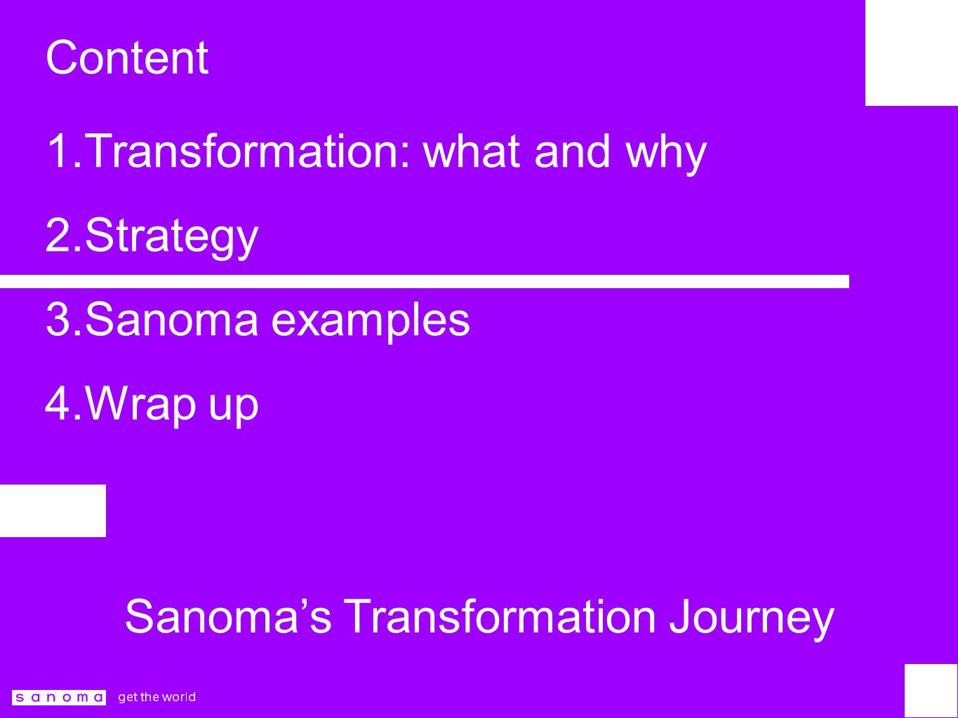Content 1.Transformation: what and why 2.Strategy 3.Sanoma examples 4.Wrap up Sanoma's Transformation Journey
