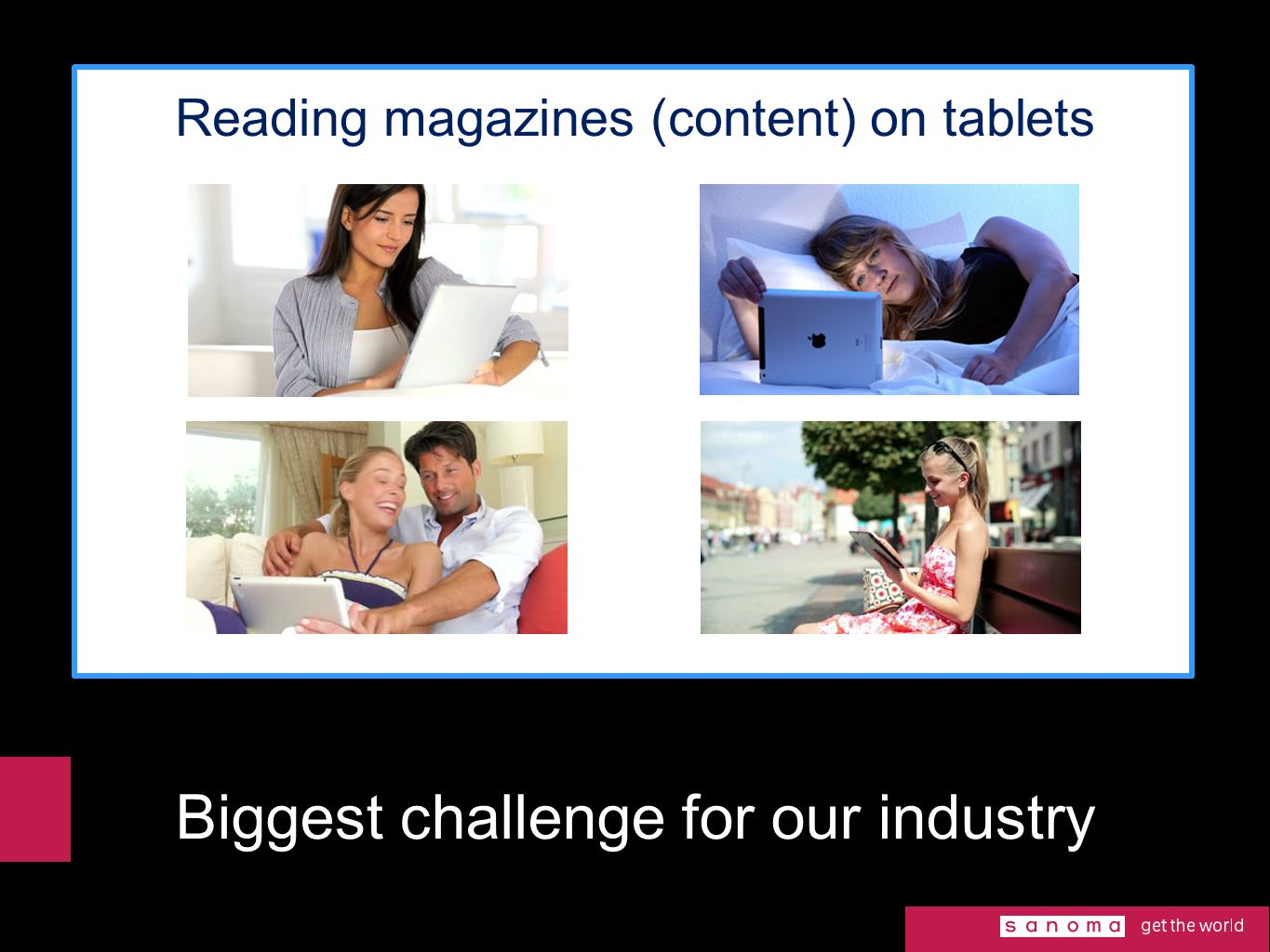 Biggest challenge for our industry Reading magazines (content) on tablets