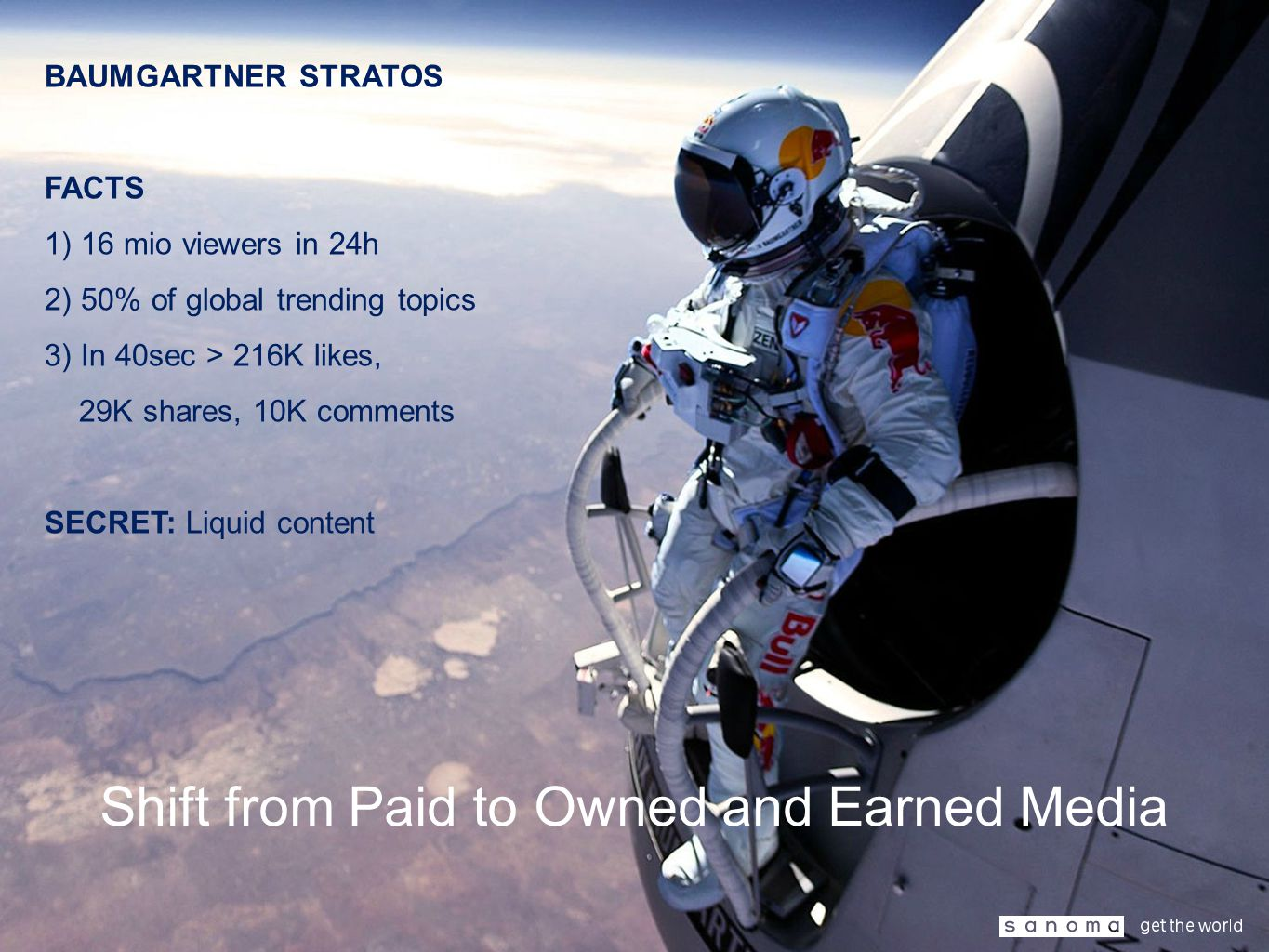 Shift from Paid to Owned and Earned Media BAUMGARTNER STRATOS FACTS 1) 16 mio viewers in 24h 2) 50% of global trending topics 3) In 40sec > 216K likes, 29K shares, 10K comments SECRET: Liquid content