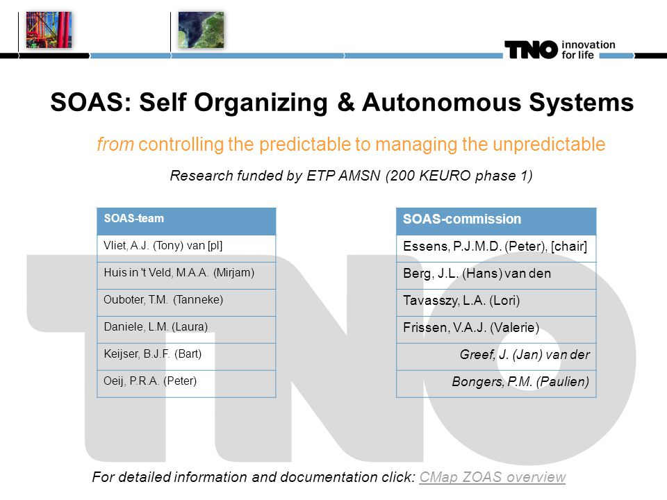 SOAS: Self Organizing & Autonomous Systems from controlling the predictable to managing the unpredictable Research funded by ETP AMSN (200 KEURO phase 1) For detailed information and documentation click: CMap ZOAS overview SOAS-team Vliet, A.J.