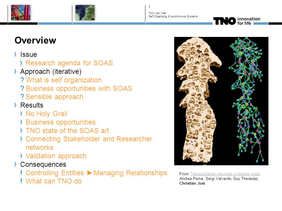 Overview Issue Research agenda for SOAS Approach (iterative) What is self organization Business opportunities with SOAS Sensible approach Results No Holy Grail Business opportunities TNO state of the SOAS art Connecting Stakeholder and Researcher networks Validation approach Consequences !Controlling Entities ►Managing Relationships !What can TNO do 3 From: Transportation networks in termite nests Andrea Perna, Sergi Valverde, Guy Theraulaz, Christian Jost Tony van Vliet Self Organizing & Autonomous Systems