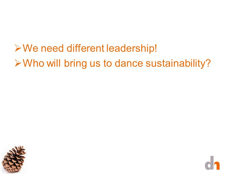 We need different leadership!  Who will bring us to dance sustainability