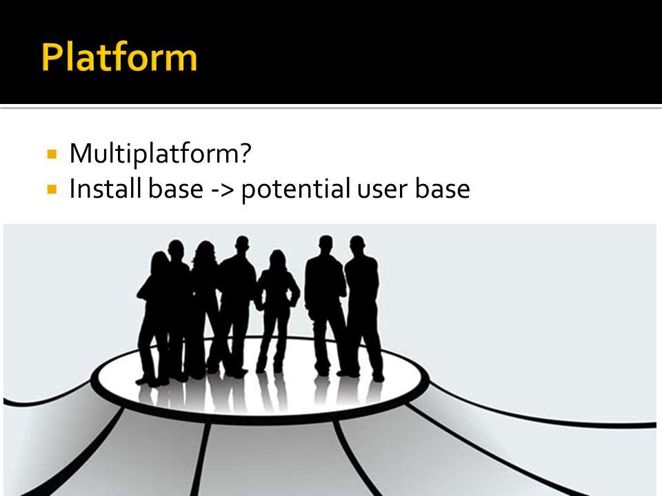  Multiplatform?  Install base -> potential user base