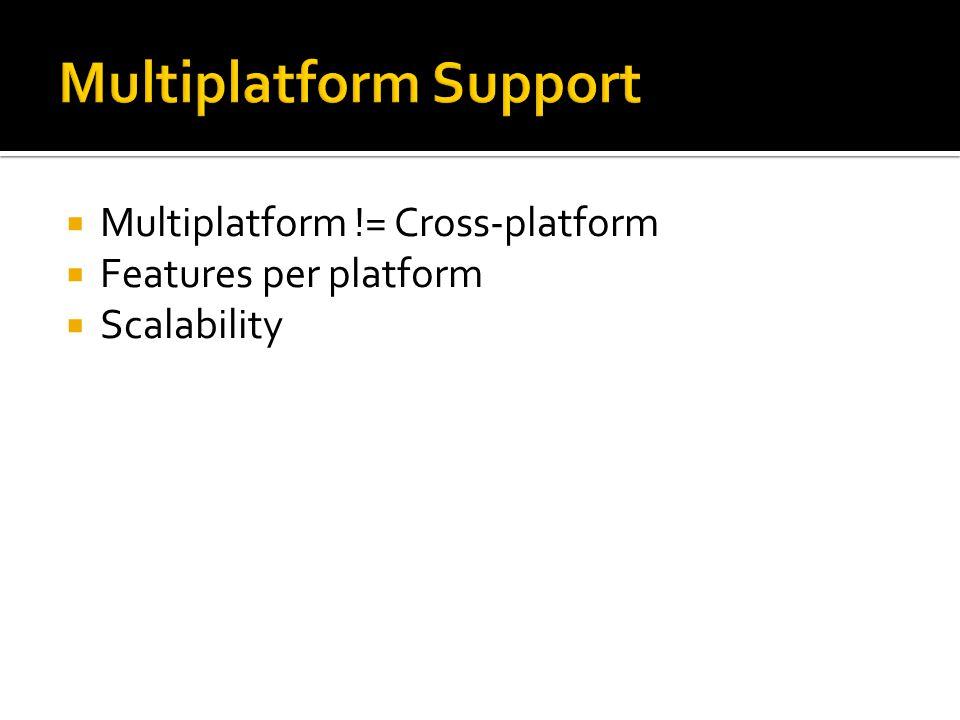  Multiplatform != Cross-platform  Features per platform  Scalability