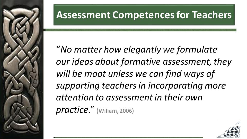 No matter how elegantly we formulate our ideas about formative assessment, they will be moot unless we can find ways of supporting teachers in incorporating more attention to assessment in their own practice. (Wiliam, 2006) Assessment Competences for Teachers