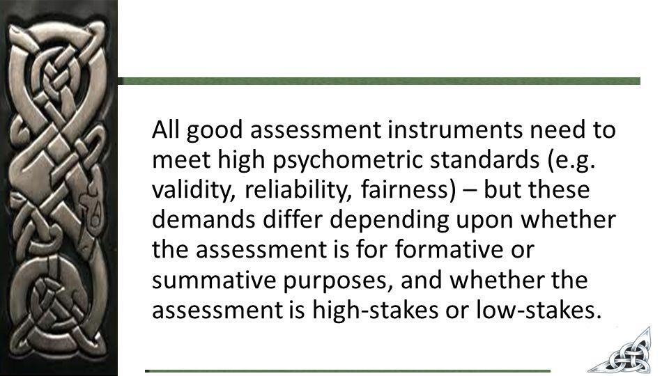 All good assessment instruments need to meet high psychometric standards (e.g.
