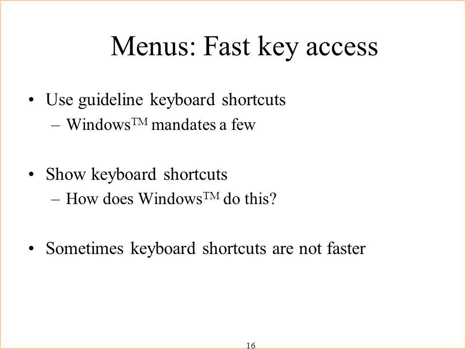 16 Menus: Fast key access Use guideline keyboard shortcuts –Windows TM mandates a few Show keyboard shortcuts –How does Windows TM do this.