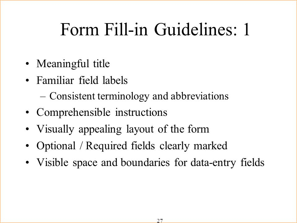 27 Form Fill-in Guidelines: 1 Meaningful title Familiar field labels –Consistent terminology and abbreviations Comprehensible instructions Visually appealing layout of the form Optional / Required fields clearly marked Visible space and boundaries for data-entry fields
