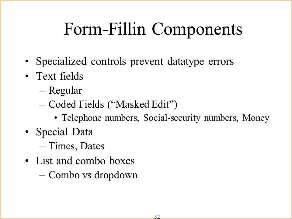 32 Form-Fillin Components Specialized controls prevent datatype errors Text fields –Regular –Coded Fields ( Masked Edit ) Telephone numbers, Social-security numbers, Money Special Data –Times, Dates List and combo boxes –Combo vs dropdown
