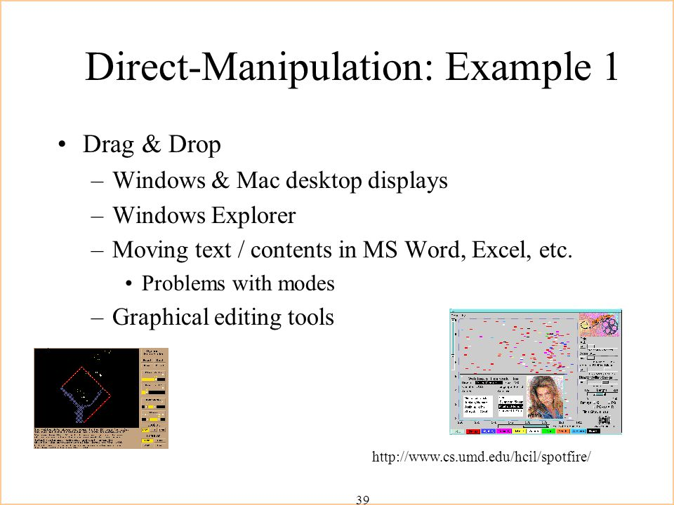 39 Direct-Manipulation: Example 1 Drag & Drop –Windows & Mac desktop displays –Windows Explorer –Moving text / contents in MS Word, Excel, etc.
