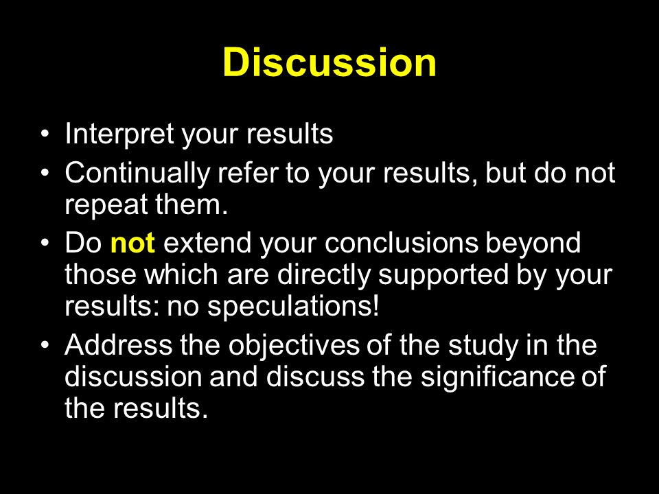 Discussion Interpret your results Continually refer to your results, but do not repeat them.