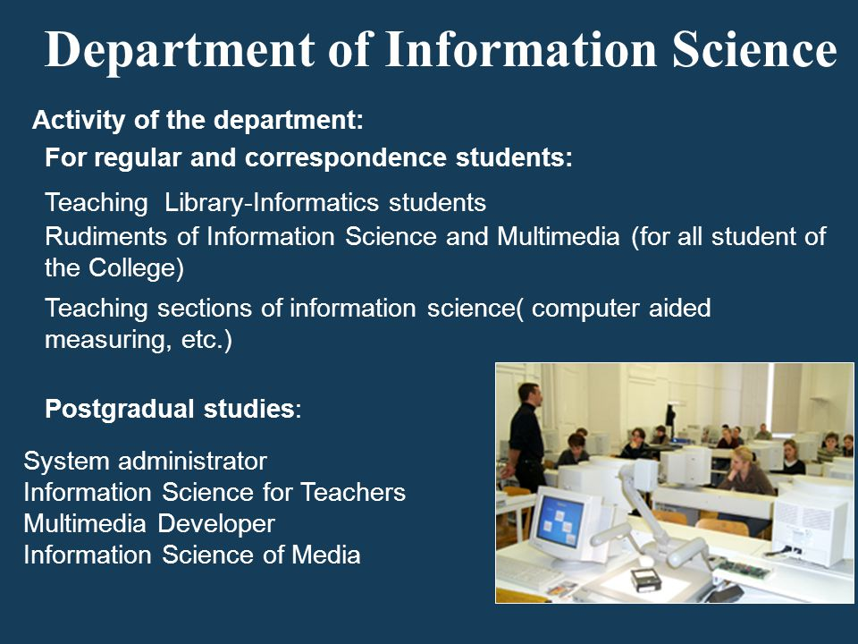 Department of Information Science Activity of the department: For regular and correspondence students: Rudiments of Information Science and Multimedia (for all student of the College) Teaching Library-Informatics students Teaching sections of information science( computer aided measuring, etc.) Postgradual studies: System administrator Information Science for Teachers Multimedia Developer Information Science of Media