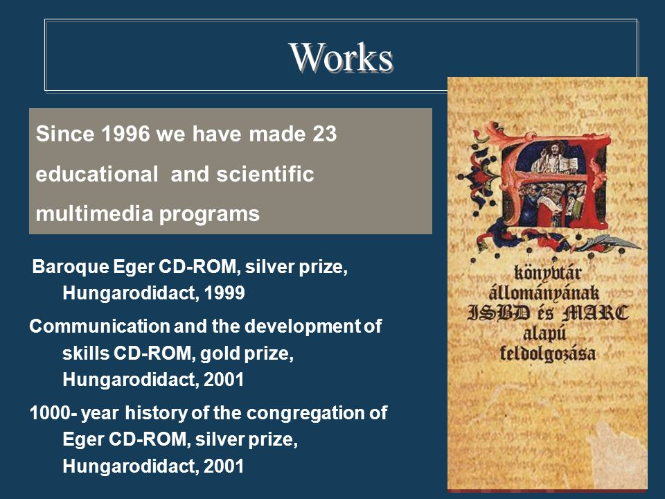 Since 1996 we have made 23 educational and scientific multimedia programs Works Baroque Eger CD-ROM, silver prize, Hungarodidact, 1999 Communication and the development of skills CD-ROM, gold prize, Hungarodidact, 2001 1000- year history of the congregation of Eger CD-ROM, silver prize, Hungarodidact, 2001