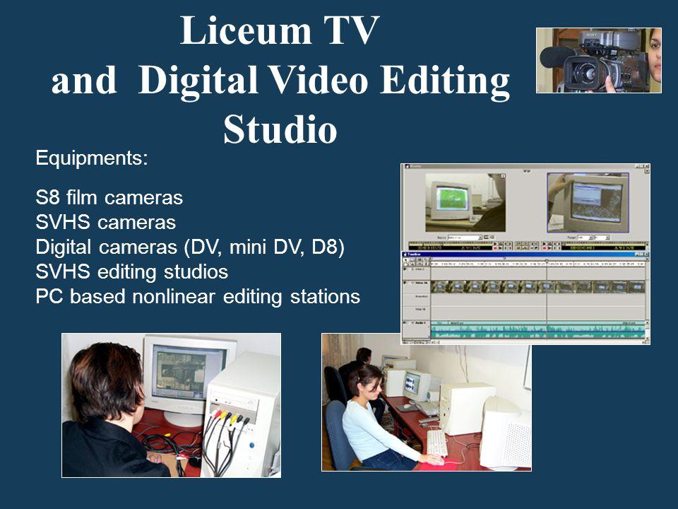 Liceum TV and Digital Video Editing Studio Equipments: S8 film cameras SVHS cameras Digital cameras (DV, mini DV, D8) SVHS editing studios PC based nonlinear editing stations