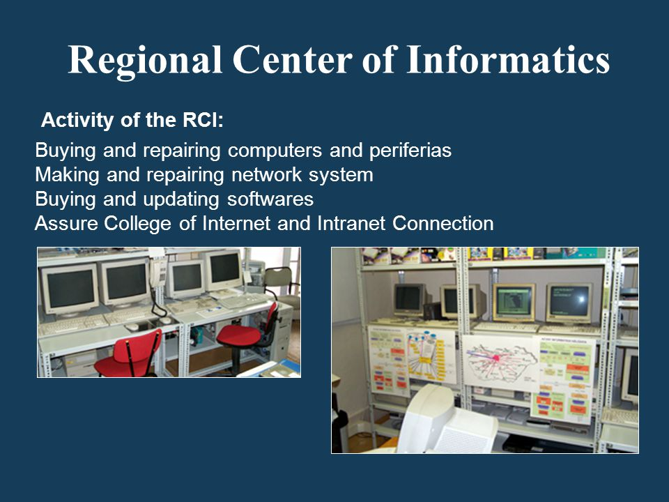 Activity of the RCI: Buying and repairing computers and periferias Making and repairing network system Buying and updating softwares Assure College of Internet and Intranet Connection Regional Center of Informatics
