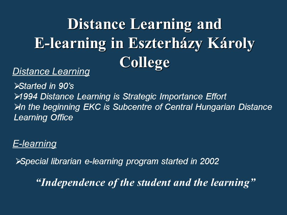 Independence of the student and the learning Distance Learning and E-learning in Eszterházy Károly College  Started in 90's  1994 Distance Learning is Strategic Importance Effort  In the beginning EKC is Subcentre of Central Hungarian Distance Learning Office Distance Learning E-learning  Special librarian e-learning program started in 2002