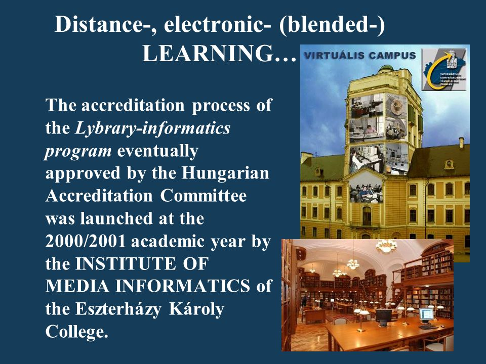 Distance-, electronic- (blended-) LEARNING… The accreditation process of the Lybrary-informatics program eventually approved by the Hungarian Accreditation Committee was launched at the 2000/2001 academic year by the INSTITUTE OF MEDIA INFORMATICS of the Eszterházy Károly College.