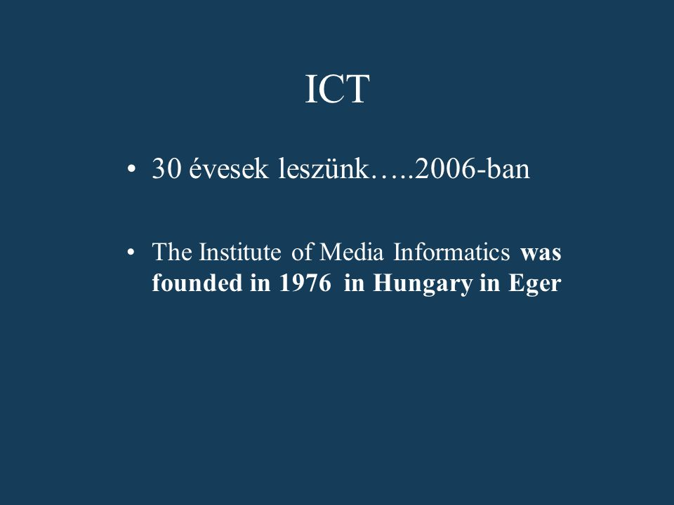 ICT 30 évesek leszünk…..2006-ban The Institute of Media Informatics was founded in 1976 in Hungary in Eger