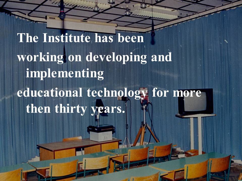 The Institute has been working on developing and implementing educational technology for more then thirty years.