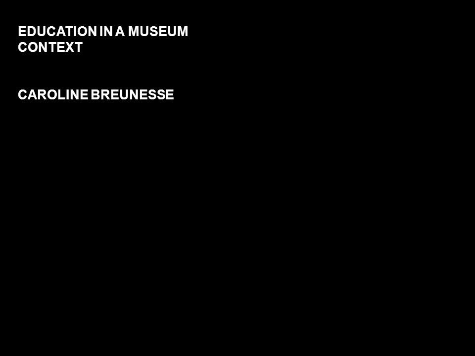 EDUCATION IN A MUSEUM CONTEXT CAROLINE BREUNESSE