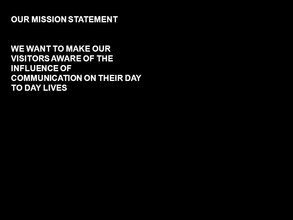 OUR MISSION STATEMENT WE WANT TO MAKE OUR VISITORS AWARE OF THE INFLUENCE OF COMMUNICATION ON THEIR DAY TO DAY LIVES