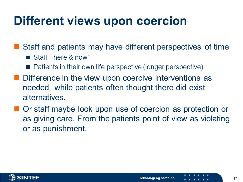 Teknologi og samfunn Different views upon coercion  Staff and patients may have different perspectives of time  Staff here & now  Patients in their own life perspective (longer perspective)  Difference in the view upon coercive interventions as needed, while patients often thought there did exist alternatives.