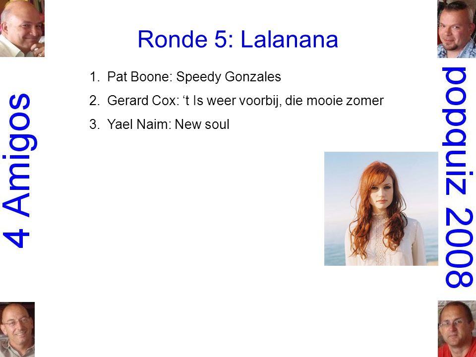 Ronde 5: Lalanana 1.Pat Boone: Speedy Gonzales 2.Gerard Cox: 't Is weer voorbij, die mooie zomer 3.Yael Naim: New soul
