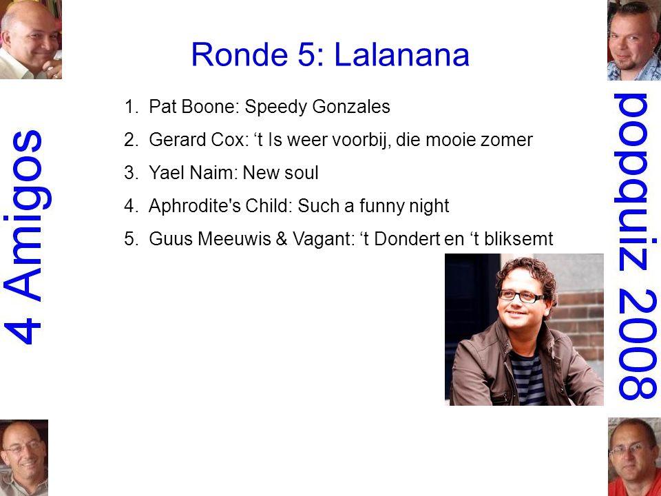 Ronde 5: Lalanana 1.Pat Boone: Speedy Gonzales 2.Gerard Cox: 't Is weer voorbij, die mooie zomer 3.Yael Naim: New soul 4.Aphrodite s Child: Such a funny night 5.Guus Meeuwis & Vagant: 't Dondert en 't bliksemt