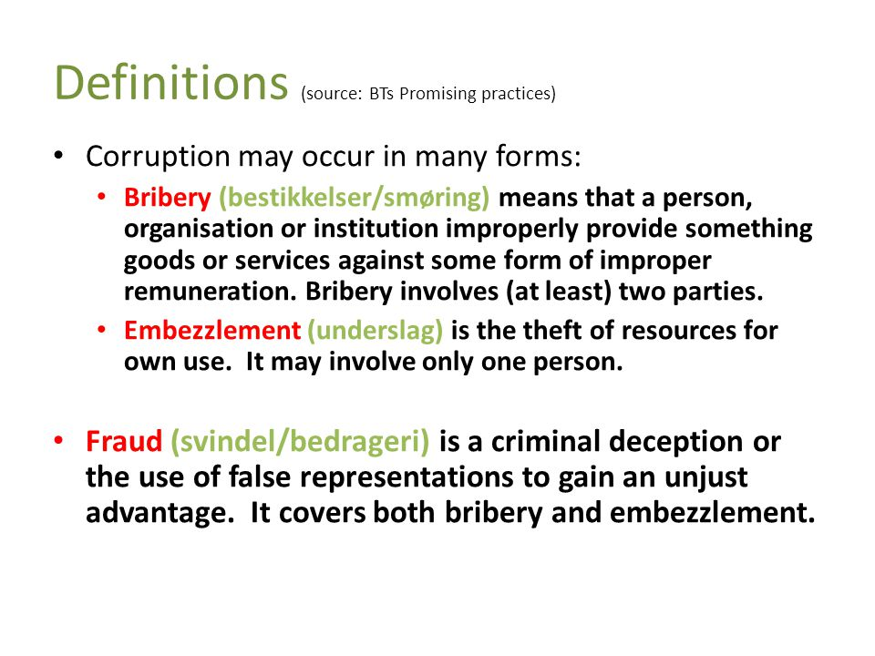 Definitions (source: BTs Promising practices) • Corruption may occur in many forms: • Bribery (bestikkelser/smøring) means that a person, organisation