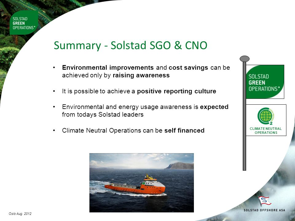 Summary - Solstad SGO & CNO CLIMATE NEUTRAL OPERATIONS •Environmental improvements and cost savings can be achieved only by raising awareness •It is possible to achieve a positive reporting culture •Environmental and energy usage awareness is expected from todays Solstad leaders •Climate Neutral Operations can be self financed Oslo Aug.