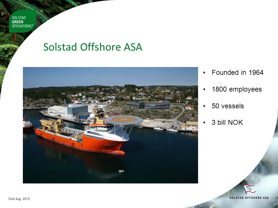 •Founded in 1964 •1800 employees •50 vessels •3 bill NOK Solstad Offshore ASA Oslo Aug. 2012