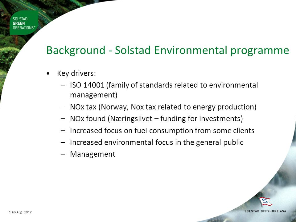 Background - Solstad Environmental programme •Key drivers: –ISO 14001 (family of standards related to environmental management) –NOx tax (Norway, Nox tax related to energy production) –NOx found (Næringslivet – funding for investments) –Increased focus on fuel consumption from some clients –Increased environmental focus in the general public –Management Oslo Aug.