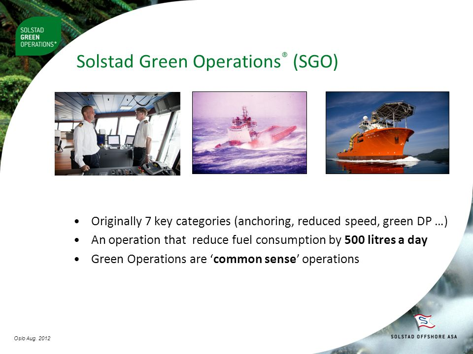 Solstad Green Operations ® (SGO) •Originally 7 key categories (anchoring, reduced speed, green DP …) •An operation that reduce fuel consumption by 500 litres a day •Green Operations are 'common sense' operations Oslo Aug.