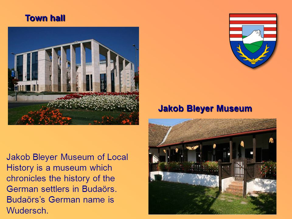 Town hall Jakob Bleyer Museum of Local History is a museum which chronicles the history of the German settlers in Budaörs. Budaörs's German name is Wu