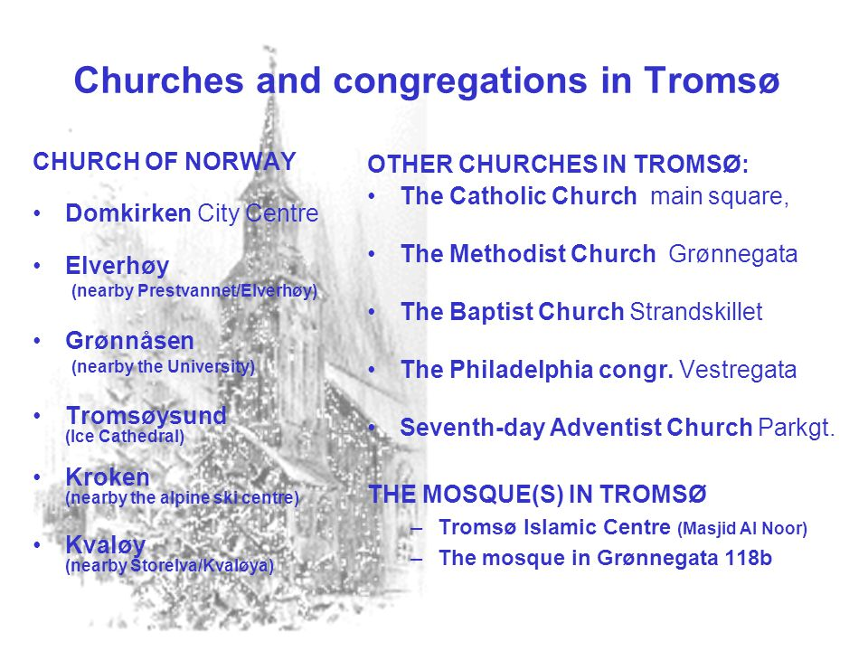 Churches and congregations in Tromsø CHURCH OF NORWAY •Domkirken City Centre •Elverhøy (nearby Prestvannet/Elverhøy) •Grønnåsen (nearby the University) •Tromsøysund (Ice Cathedral) •Kroken (nearby the alpine ski centre) •Kvaløy (nearby Storelva/Kvaløya) OTHER CHURCHES IN TROMSØ: •The Catholic Church main square, •The Methodist Church Grønnegata •The Baptist Church Strandskillet •The Philadelphia congr.