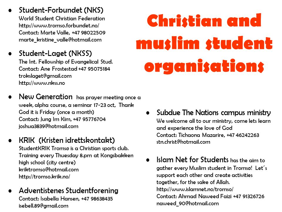 Christian and muslim student organisations •Subdue The Nations campus ministry We welcome all to our ministry, come lets learn and experience the love of God Contact: Tichaona Mazarire, +47 46242263 stn.christ@hotmail.com •Islam Net for Students has the aim to gather every Muslim student in Tromsø.