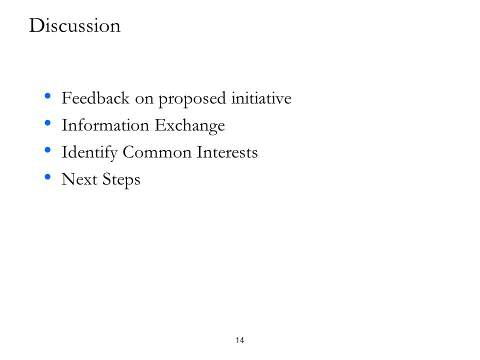 Discussion • Feedback on proposed initiative • Information Exchange • Identify Common Interests • Next Steps 14