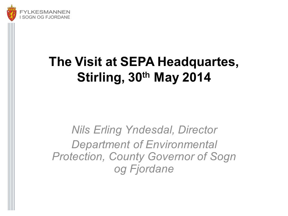 The Visit at SEPA Headquartes, Stirling, 30 th May 2014 Nils Erling Yndesdal, Director Department of Environmental Protection, County Governor of Sogn og Fjordane