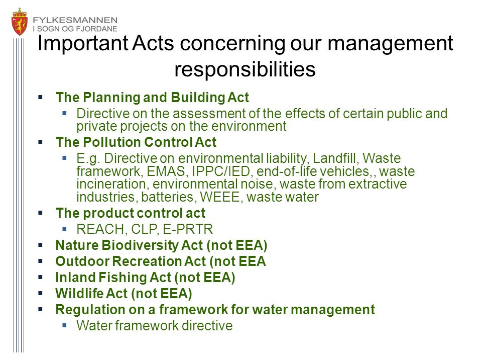 Important Acts concerning our management responsibilities  The Planning and Building Act  Directive on the assessment of the effects of certain public and private projects on the environment  The Pollution Control Act  E.g.